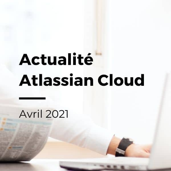 Actualité Atlassian Cloud : Avril 2021